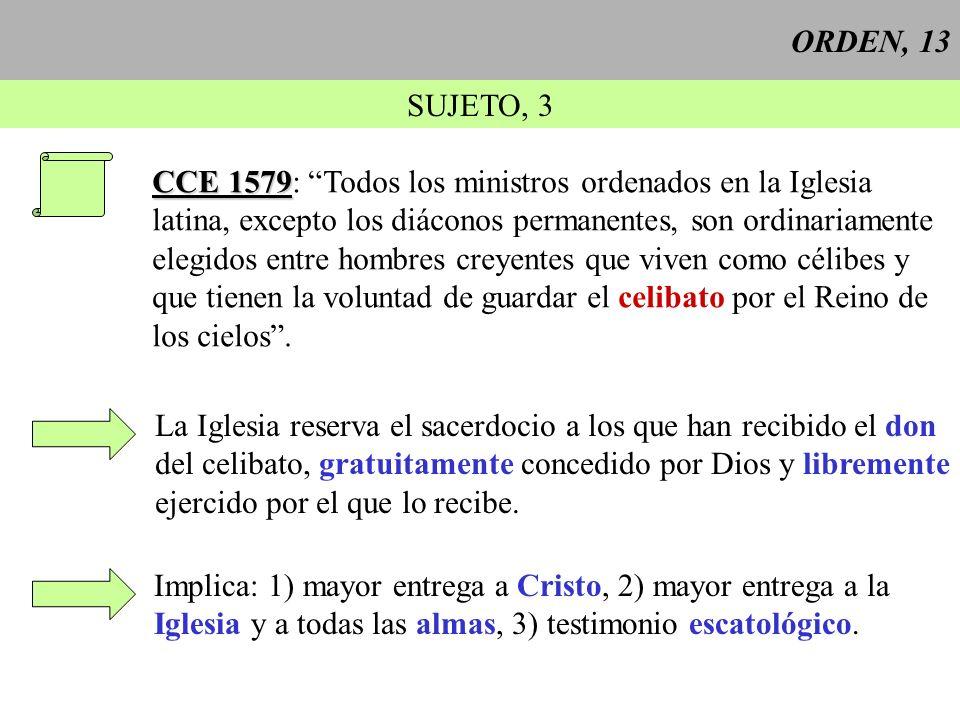 ORDEN, 13 SUJETO, 3 CCE 1579 CCE 1579: Todos los ministros ordenados en la Iglesia latina, excepto los diáconos permanentes, son ordinariamente elegid