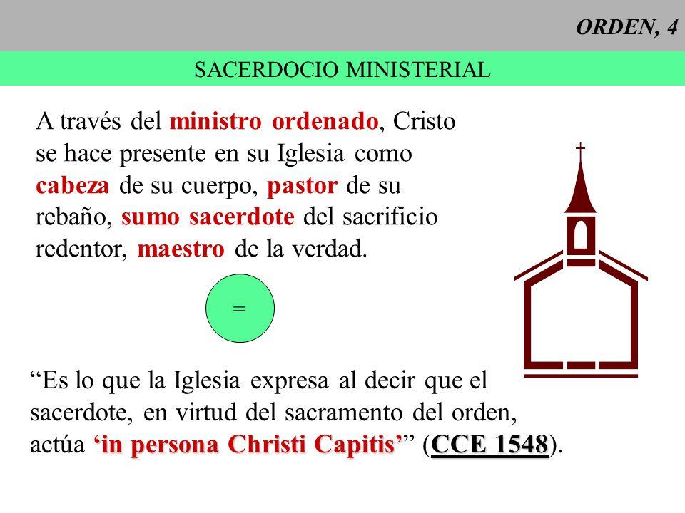 ORDEN, 4 SACERDOCIO MINISTERIAL A través del ministro ordenado, Cristo se hace presente en su Iglesia como cabeza de su cuerpo, pastor de su rebaño, s