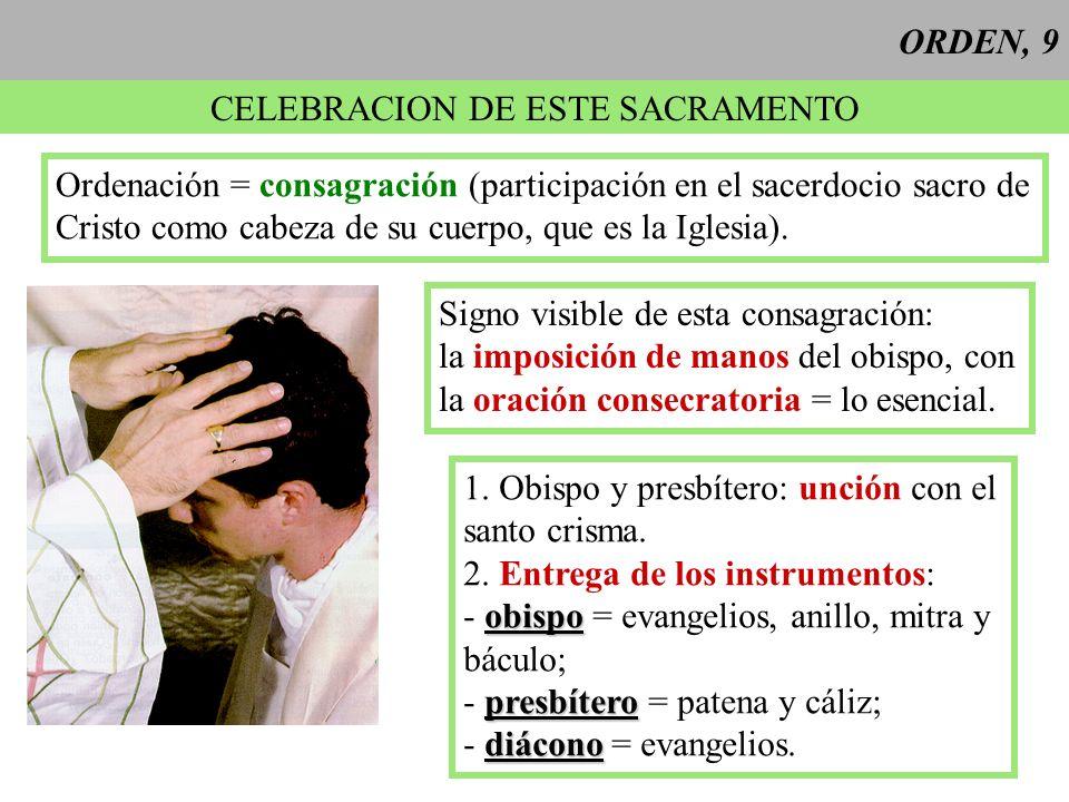 ORDEN, 9 CELEBRACION DE ESTE SACRAMENTO Ordenación = consagración (participación en el sacerdocio sacro de Cristo como cabeza de su cuerpo, que es la