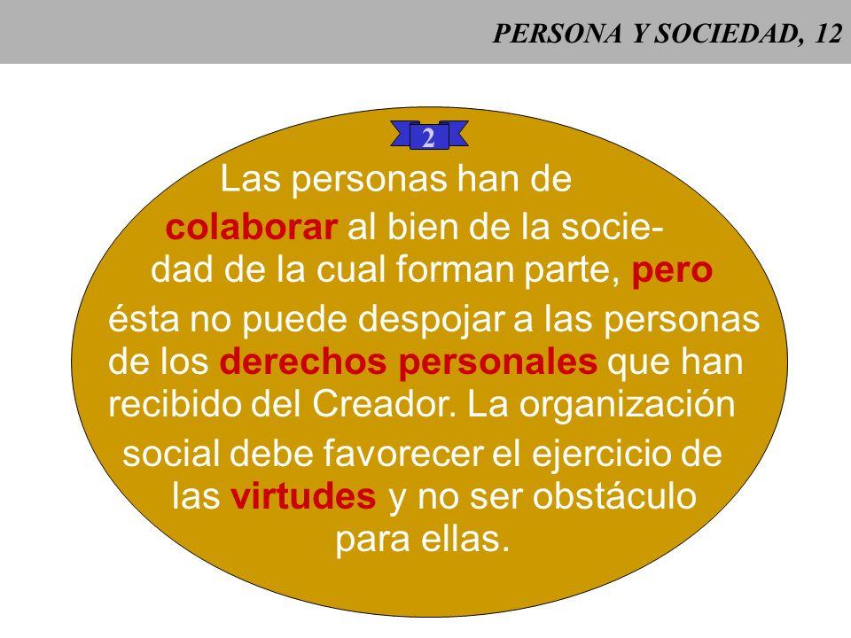 PERSONA Y SOCIEDAD, 11 1 La sociedad es para el hom- bre, pero esto no se opone a que el hombre esté ordenado a ella como la parte al todo, aunque la