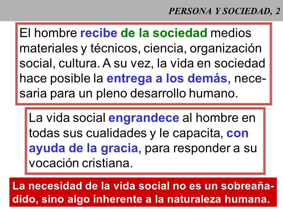 PERSONA Y SOCIEDAD, 12 2 Las personas han de colaborar al bien de la socie- dad de la cual forman parte, pero ésta no puede despojar a las personas de los derechos personales que han recibido del Creador.