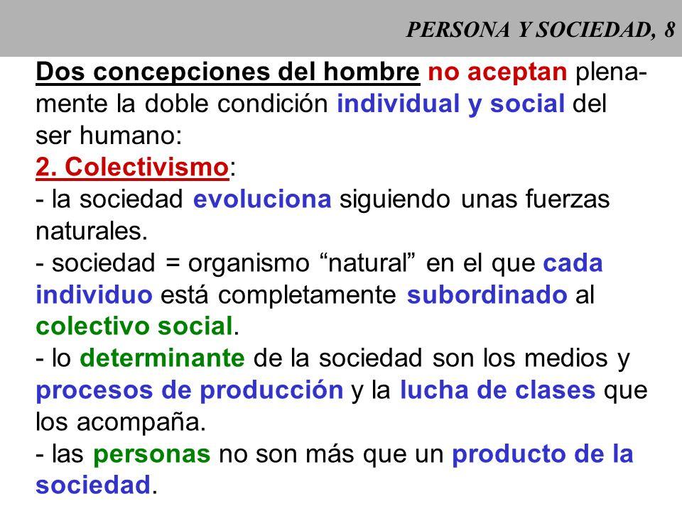 PERSONA Y SOCIEDAD, 7 Dos concepciones del hombre no aceptan plena- mente la doble condición individual y social del ser humano: 1. Individualismo: -