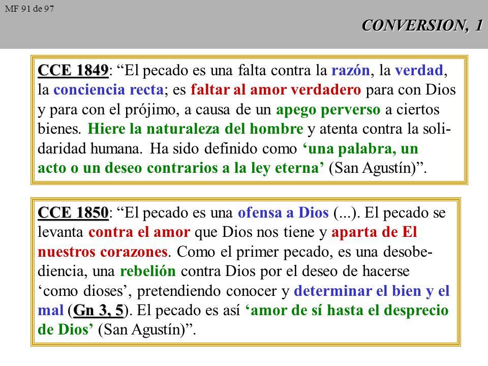 CONVERSION, 1 CCE 1849 CCE 1849: El pecado es una falta contra la razón, la verdad, la conciencia recta; es faltar al amor verdadero para con Dios y para con el prójimo, a causa de un apego perverso a ciertos bienes.
