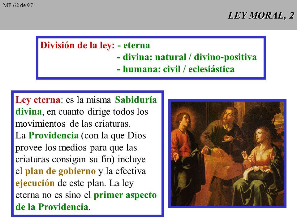 LEY MORAL, 2 División de la ley: - eterna - divina: natural / divino-positiva - humana: civil / eclesiástica Ley eterna: es la misma Sabiduría divina, en cuanto dirige todos los movimientos de las criaturas.