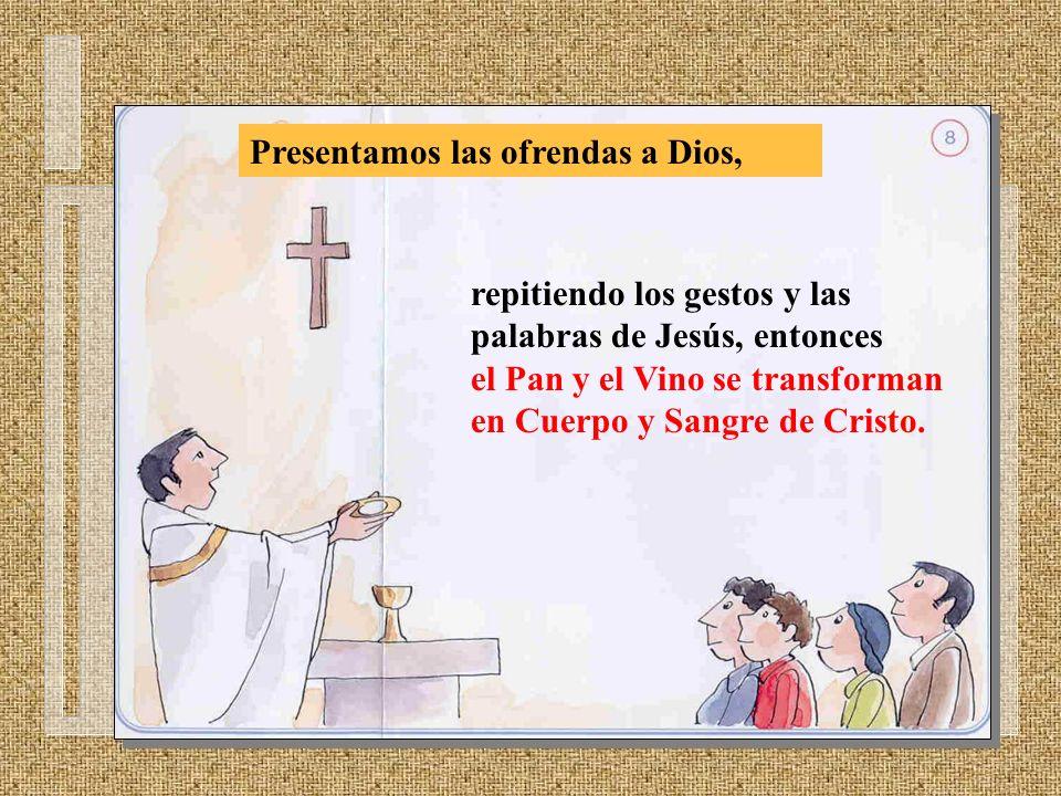 Presentamos las ofrendas a Dios, repitiendo los gestos y las palabras de Jesús, entonces el Pan y el Vino se transforman en Cuerpo y Sangre de Cristo.