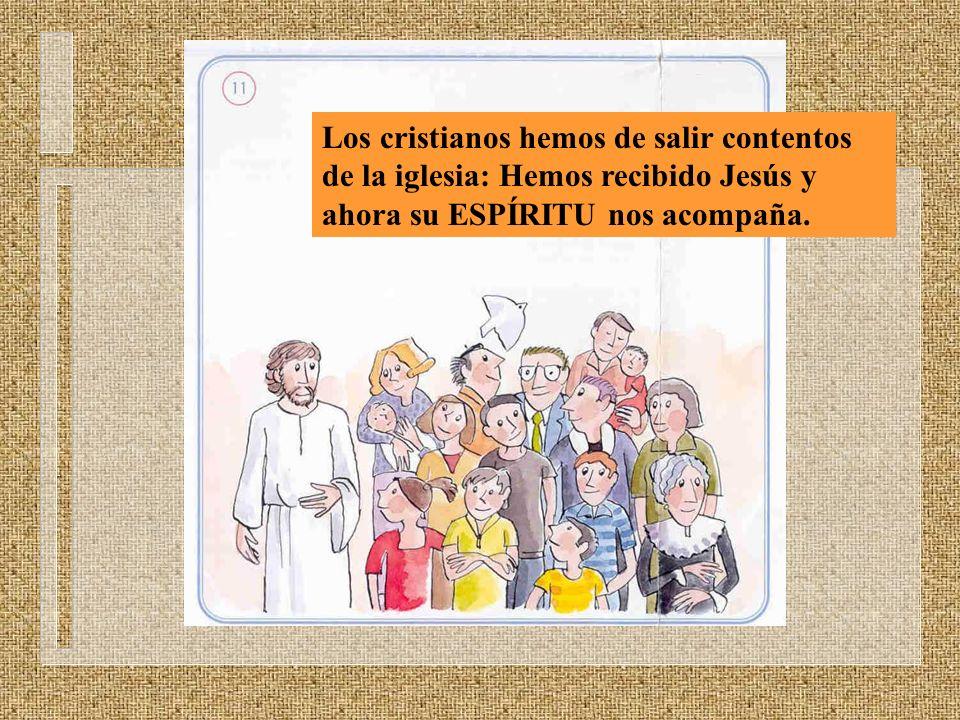 Los cristianos hemos de salir contentos de la iglesia: Hemos recibido Jesús y ahora su ESPÍRITU nos acompaña.