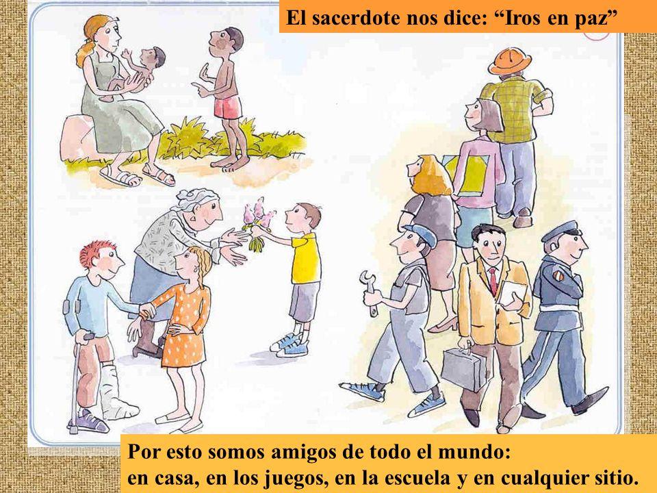 Por esto somos amigos de todo el mundo: en casa, en los juegos, en la escuela y en cualquier sitio. El sacerdote nos dice: Iros en paz