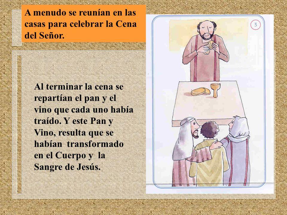 A menudo se reunían en las casas para celebrar la Cena del Señor. Al terminar la cena se repartían el pan y el vino que cada uno había traído. Y este
