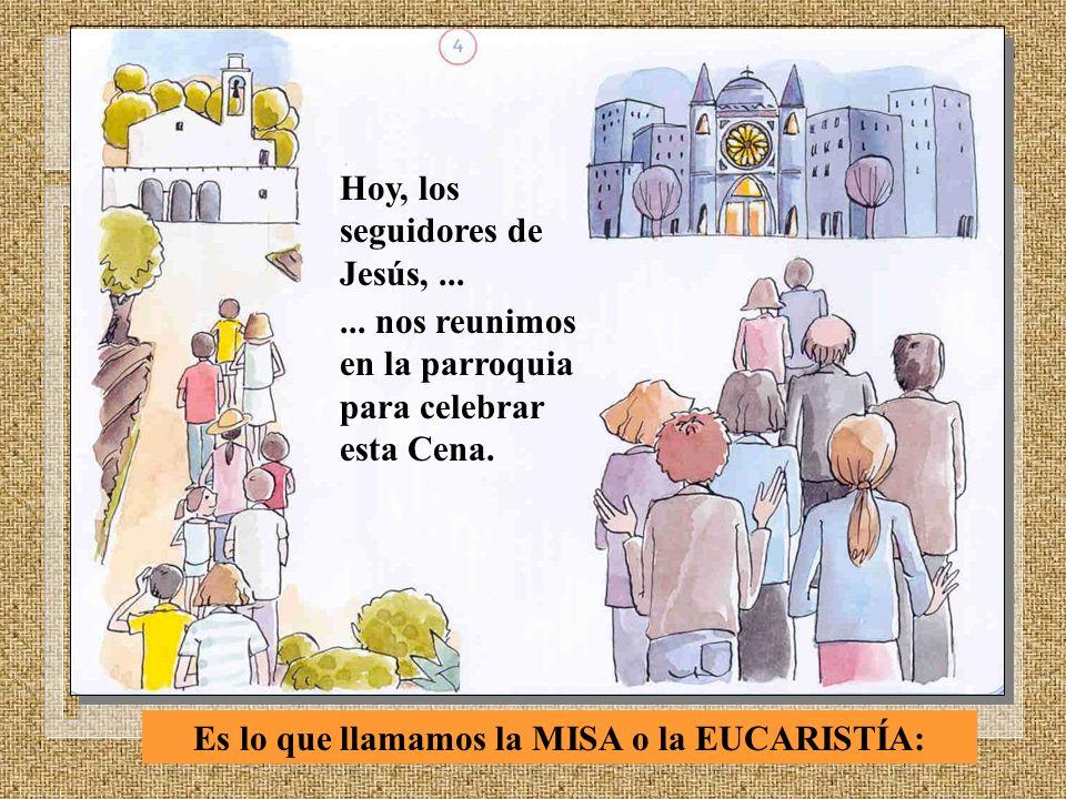 Hoy, los seguidores de Jesús,...... nos reunimos en la parroquia para celebrar esta Cena. Es lo que llamamos la MISA o la EUCARISTÍA: