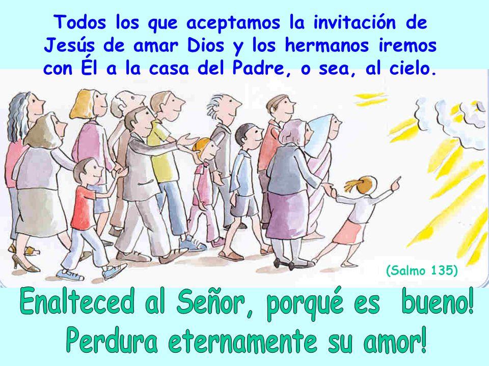 Todos los que aceptamos la invitación de Jesús de amar Dios y los hermanos iremos con Él a la casa del Padre, o sea, al cielo. (Salmo 135)