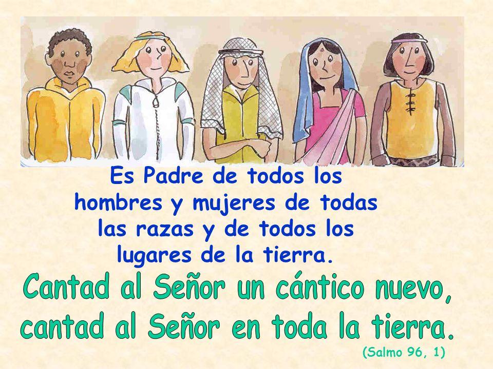 Es Padre de todos los hombres y mujeres de todas las razas y de todos los lugares de la tierra. (Salmo 96, 1)