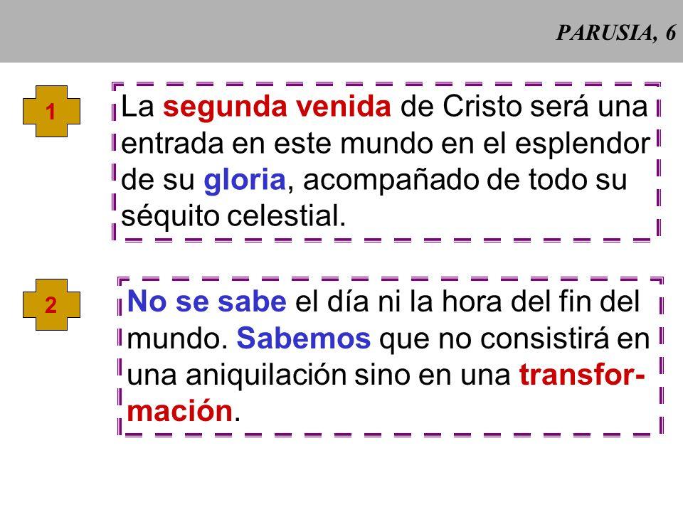PARUSIA, 6 1 La segunda venida de Cristo será una entrada en este mundo en el esplendor de su gloria, acompañado de todo su séquito celestial.
