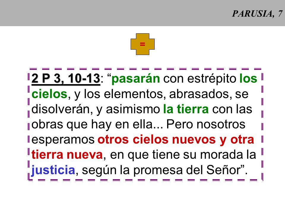 PARUSIA, 7 = 2 P 3, 10-13 2 P 3, 10-13: pasarán con estrépito los cielos, y los elementos, abrasados, se disolverán, y asimismo la tierra con las obras que hay en ella...