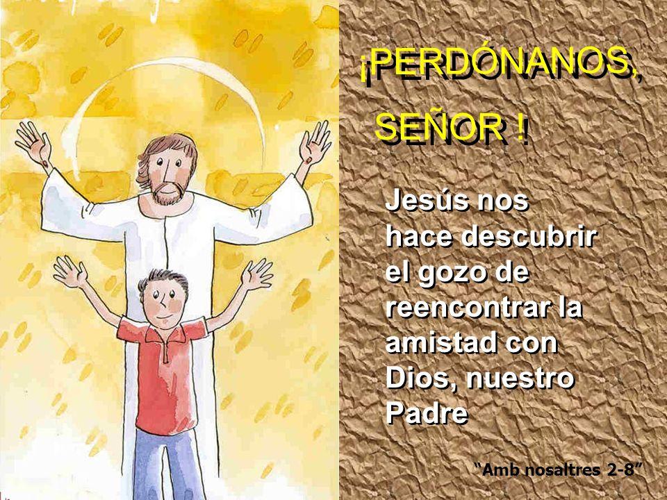 SEÑOR ! ¡PERDÓNANOS, Amb nosaltres 2-8 Jesús nos hace descubrir el gozo de reencontrar la amistad con Dios, nuestro Padre