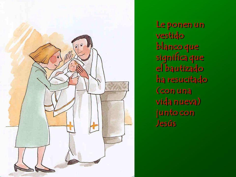 Le ponen un vestido blanco que significa que el bautizado ha resucitado (con una vida nueva) junto con Jesús Le ponen un vestido blanco que significa que el bautizado ha resucitado (con una vida nueva) junto con Jesús