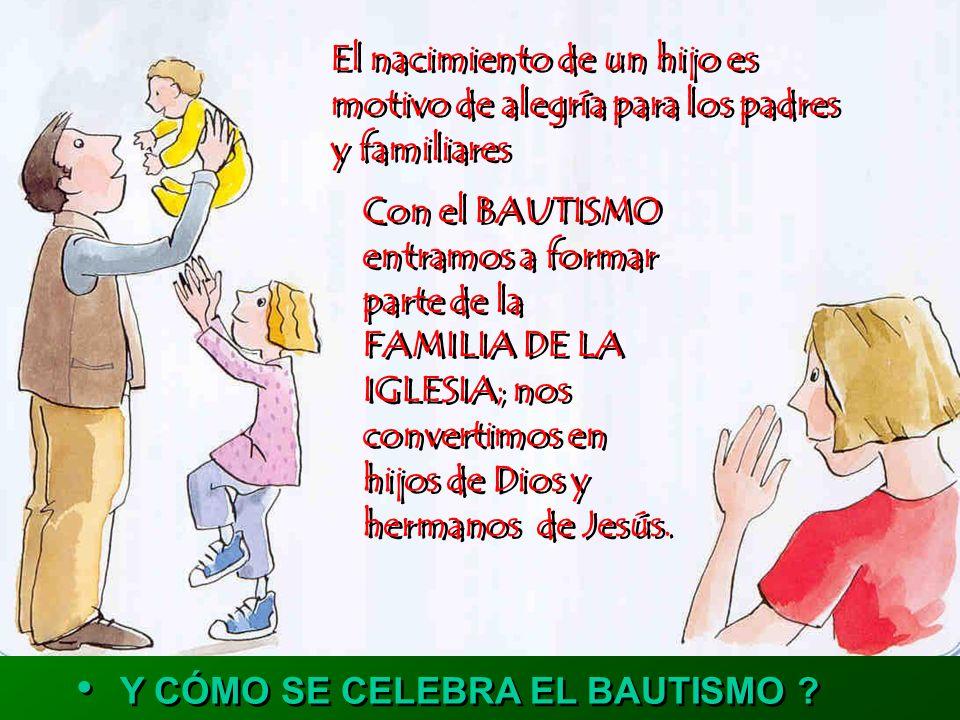 El nacimiento de un hijo es motivo de alegría para los padres y familiares El nacimiento de un hijo es motivo de alegría para los padres y familiares Con el BAUTISMO entramos a formar parte de la FAMILIA DE LA IGLESIA; nos convertimos en hijos de Dios y hermanos de Jesús.