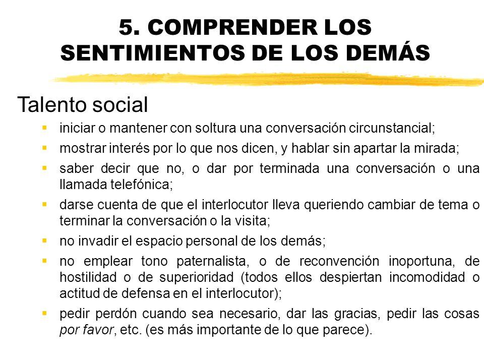 5. COMPRENDER LOS SENTIMIENTOS DE LOS DEMÁS Hacer caer en la cuenta de las repercusiones que las palabras o los hechos tienen en los sentimientos de l