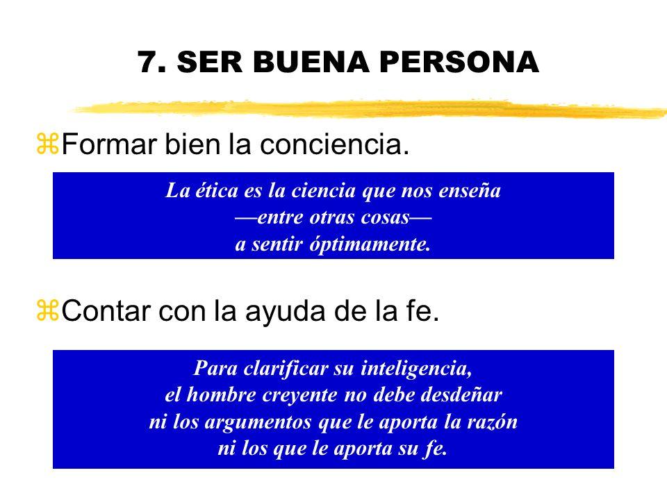 7. SER BUENA PERSONA Los sentimientos no son guía segura en la vida moral, pero hay que procurar que vayan a favor de la vida moral. Los errores since