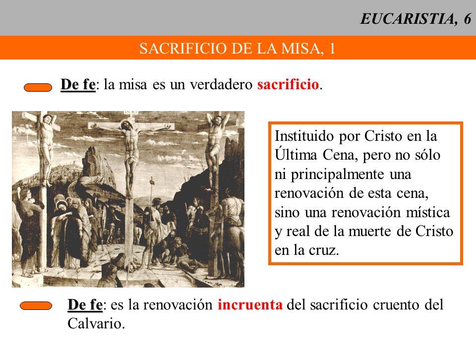 EUCARISTIA, 6 SACRIFICIO DE LA MISA, 1 De fe De fe: la misa es un verdadero sacrificio. Instituido por Cristo en la Última Cena, pero no sólo ni princ