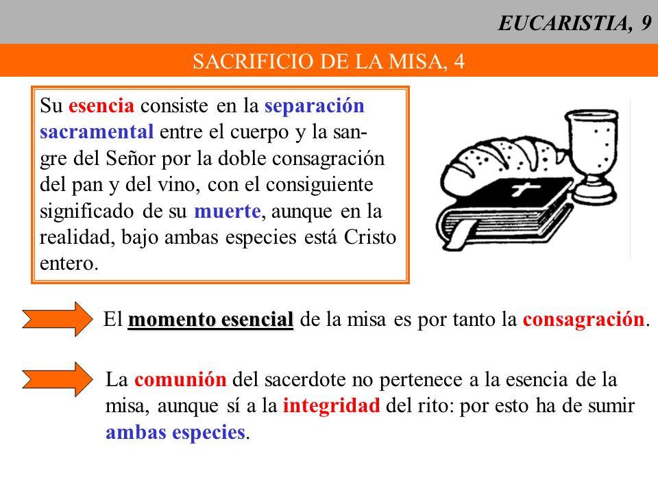 EUCARISTIA, 9 SACRIFICIO DE LA MISA, 4 Su esencia consiste en la separación sacramental entre el cuerpo y la san- gre del Señor por la doble consagrac