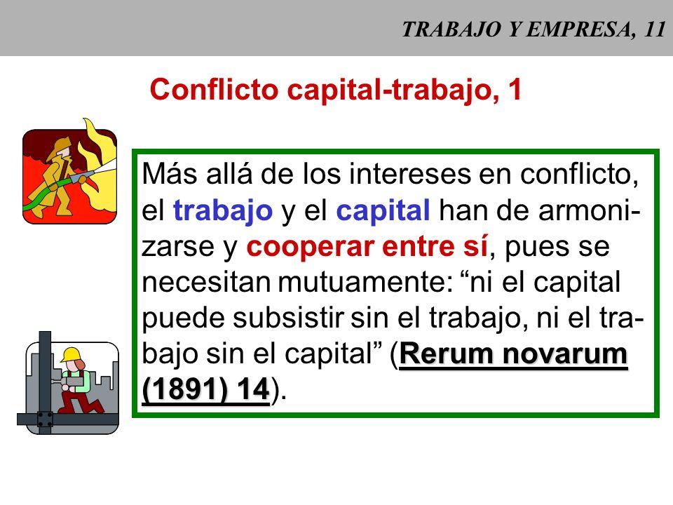 TRABAJO Y EMPRESA, 11 Conflicto capital-trabajo, 1 Más allá de los intereses en conflicto, el trabajo y el capital han de armoni- zarse y cooperar entre sí, pues se necesitan mutuamente: ni el capital puede subsistir sin el trabajo, ni el tra- Rerum novarum bajo sin el capital (Rerum novarum (1891) 14 (1891) 14).