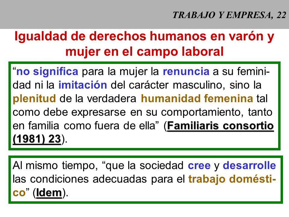 TRABAJO Y EMPRESA, 22 Igualdad de derechos humanos en varón y mujer en el campo laboral no significa para la mujer la renuncia a su femini- dad ni la imitación del carácter masculino, sino la plenitud de la verdadera humanidad femenina tal como debe expresarse en su comportamiento, tanto Familiaris consortio en familia como fuera de ella (Familiaris consortio (1981) 23 (1981) 23).