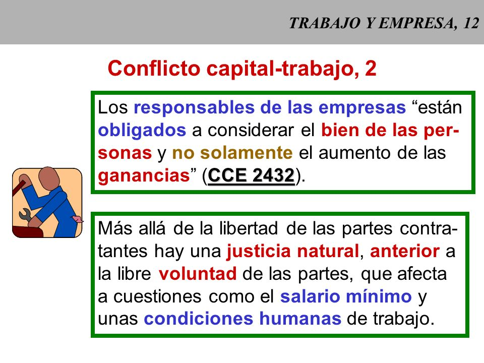 TRABAJO Y EMPRESA, 11 Conflicto capital-trabajo, 1 Más allá de los intereses en conflicto, el trabajo y el capital han de armoni- zarse y cooperar ent