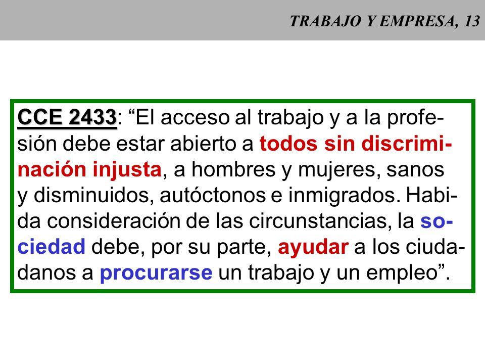 TRABAJO Y EMPRESA, 13 CCE 2433 CCE 2433: El acceso al trabajo y a la profe- sión debe estar abierto a todos sin discrimi- nación injusta, a hombres y mujeres, sanos y disminuidos, autóctonos e inmigrados.
