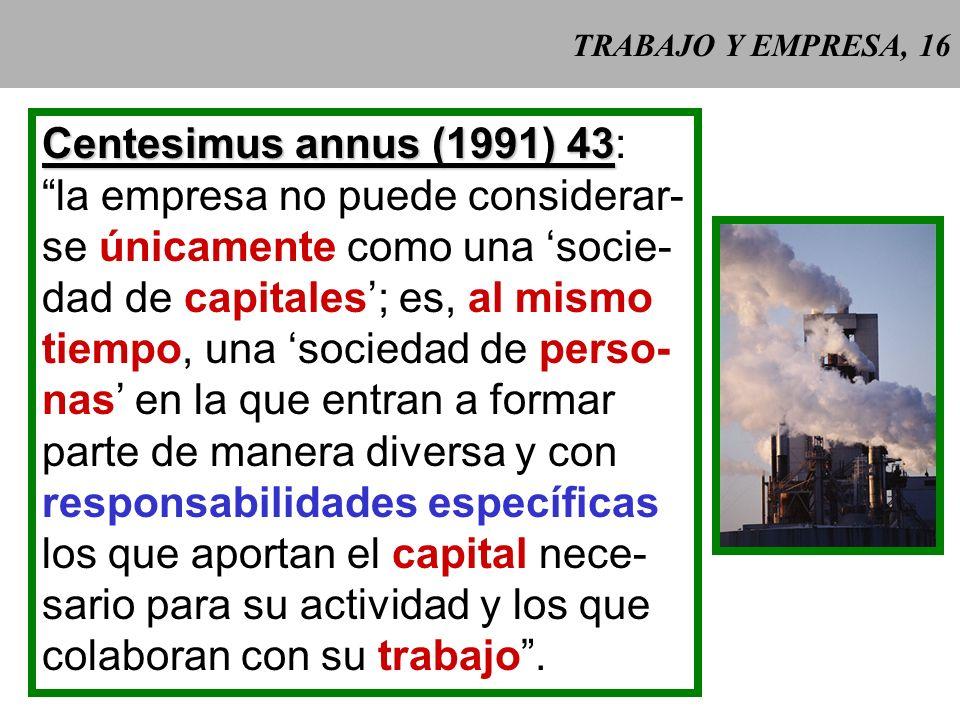 TRABAJO Y EMPRESA, 16 Centesimus annus (1991) 43 Centesimus annus (1991) 43: la empresa no puede considerar- se únicamente como una socie- dad de capitales; es, al mismo tiempo, una sociedad de perso- nas en la que entran a formar parte de manera diversa y con responsabilidades específicas los que aportan el capital nece- sario para su actividad y los que colaboran con su trabajo.