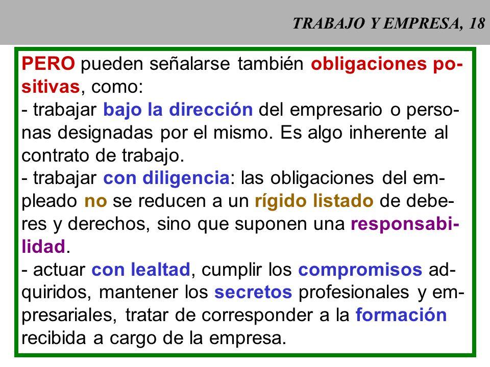 TRABAJO Y EMPRESA, 18 PERO pueden señalarse también obligaciones po- sitivas, como: - trabajar bajo la dirección del empresario o perso- nas designadas por el mismo.