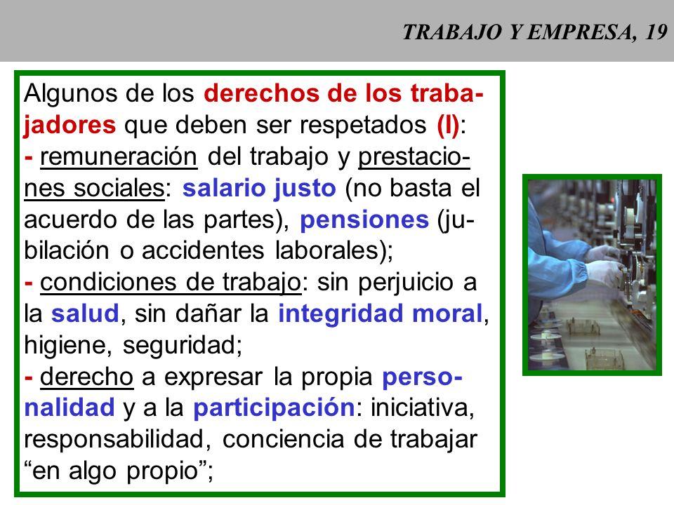 TRABAJO Y EMPRESA, 19 Algunos de los derechos de los traba- jadores que deben ser respetados (I): - remuneración del trabajo y prestacio- nes sociales: salario justo (no basta el acuerdo de las partes), pensiones (ju- bilación o accidentes laborales); - condiciones de trabajo: sin perjuicio a la salud, sin dañar la integridad moral, higiene, seguridad; - derecho a expresar la propia perso- nalidad y a la participación: iniciativa, responsabilidad, conciencia de trabajar en algo propio;