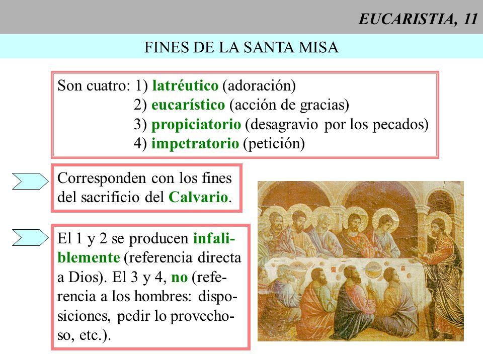 EUCARISTIA, 11 FINES DE LA SANTA MISA Son cuatro: 1) latréutico (adoración) 2) eucarístico (acción de gracias) 3) propiciatorio (desagravio por los pe