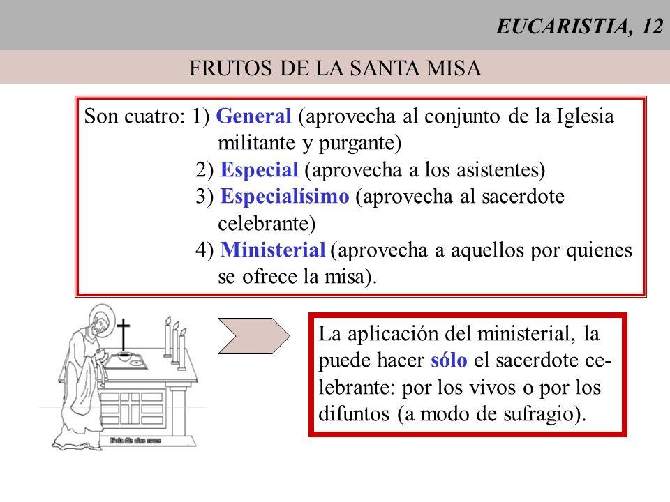 EUCARISTIA, 12 FRUTOS DE LA SANTA MISA Son cuatro: 1) General (aprovecha al conjunto de la Iglesia militante y purgante) 2) Especial (aprovecha a los