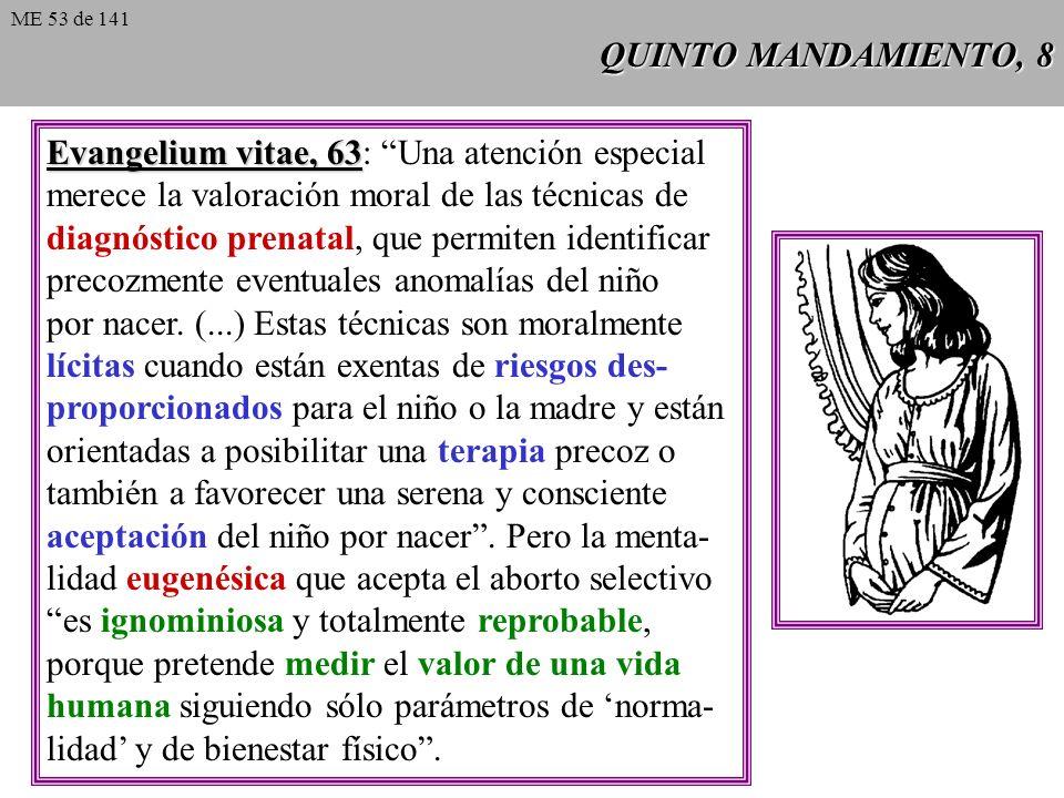 QUINTO MANDAMIENTO, 8 Evangelium vitae, 63 Evangelium vitae, 63: Una atención especial merece la valoración moral de las técnicas de diagnóstico prenatal, que permiten identificar precozmente eventuales anomalías del niño por nacer.