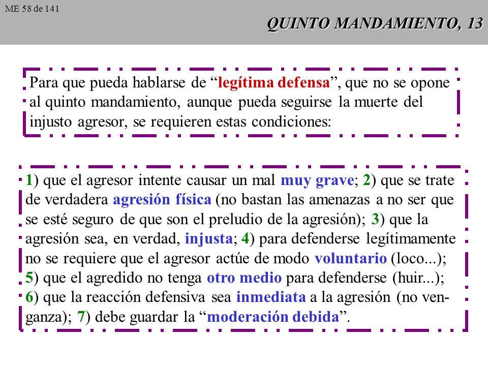 QUINTO MANDAMIENTO, 13 Para que pueda hablarse de legítima defensa, que no se opone al quinto mandamiento, aunque pueda seguirse la muerte del injusto agresor, se requieren estas condiciones: 1) que el agresor intente causar un mal muy grave; 2) que se trate de verdadera agresión física (no bastan las amenazas a no ser que se esté seguro de que son el preludio de la agresión); 3) que la agresión sea, en verdad, injusta; 4) para defenderse legítimamente no se requiere que el agresor actúe de modo voluntario (loco...); 5) que el agredido no tenga otro medio para defenderse (huir...); 6) que la reacción defensiva sea inmediata a la agresión (no ven- ganza); 7) debe guardar la moderación debida.