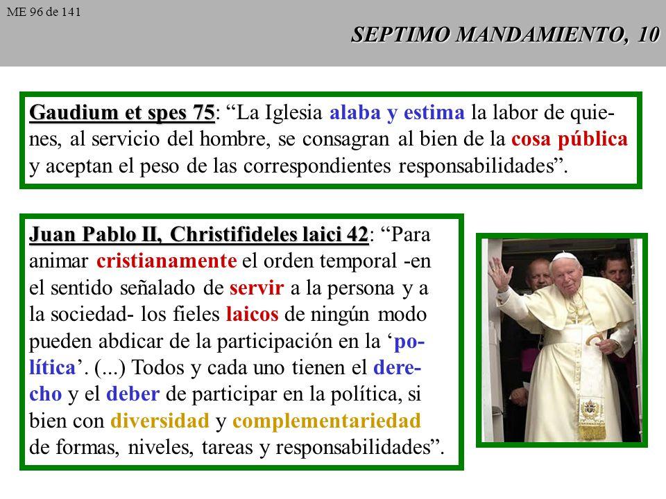 SEPTIMO MANDAMIENTO, 10 Gaudium et spes 75 Gaudium et spes 75: La Iglesia alaba y estima la labor de quie- nes, al servicio del hombre, se consagran al bien de la cosa pública y aceptan el peso de las correspondientes responsabilidades.