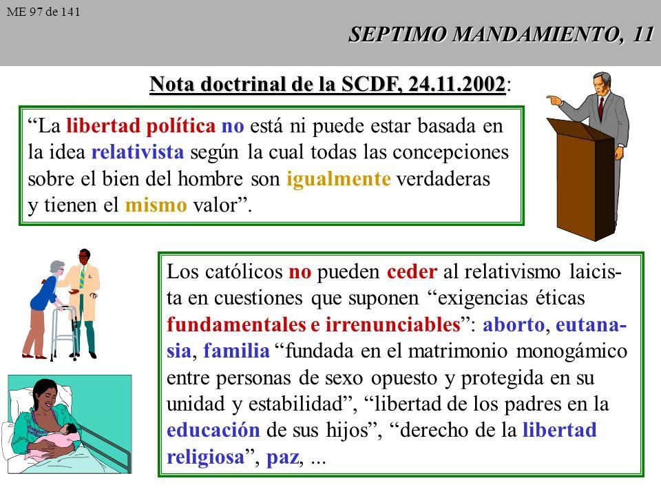 SEPTIMO MANDAMIENTO, 11 Nota doctrinal de la SCDF, 24.11.2002 Nota doctrinal de la SCDF, 24.11.2002: La libertad política no está ni puede estar basada en la idea relativista según la cual todas las concepciones sobre el bien del hombre son igualmente verdaderas y tienen el mismo valor.
