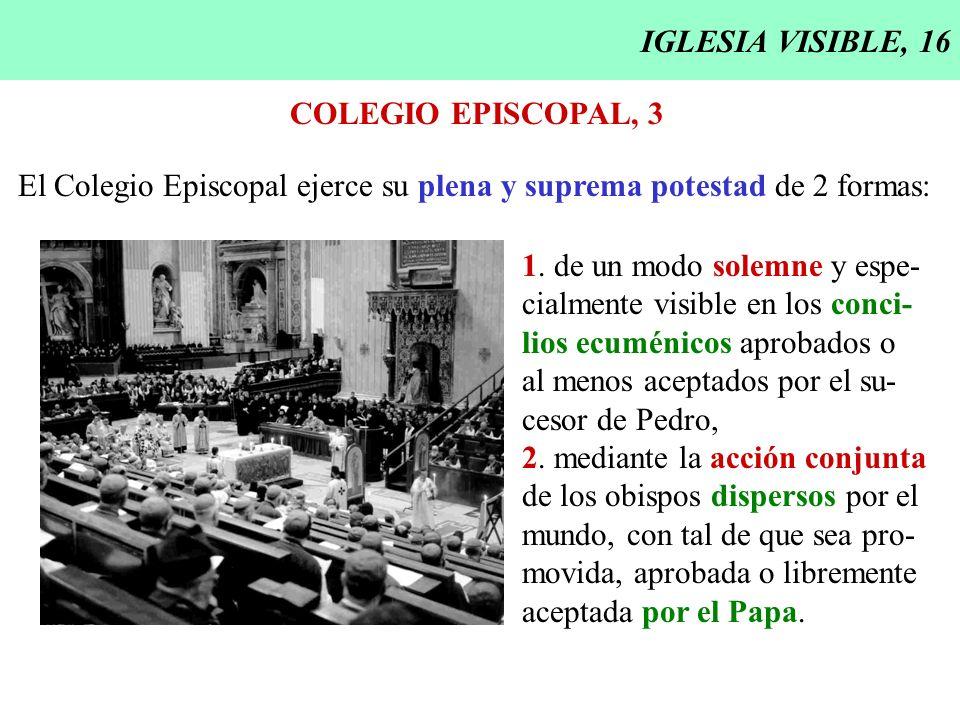 IGLESIA VISIBLE, 16 COLEGIO EPISCOPAL, 3 El Colegio Episcopal ejerce su plena y suprema potestad de 2 formas: 1. de un modo solemne y espe- cialmente