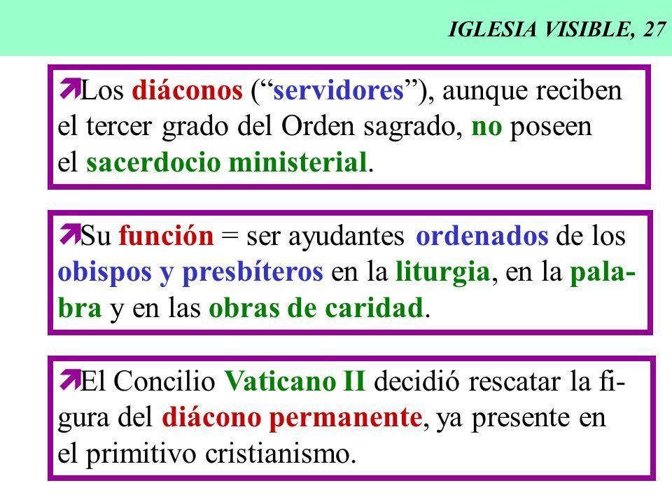 IGLESIA VISIBLE, 27 Los diáconos (servidores), aunque reciben el tercer grado del Orden sagrado, no poseen el sacerdocio ministerial. Su función = ser