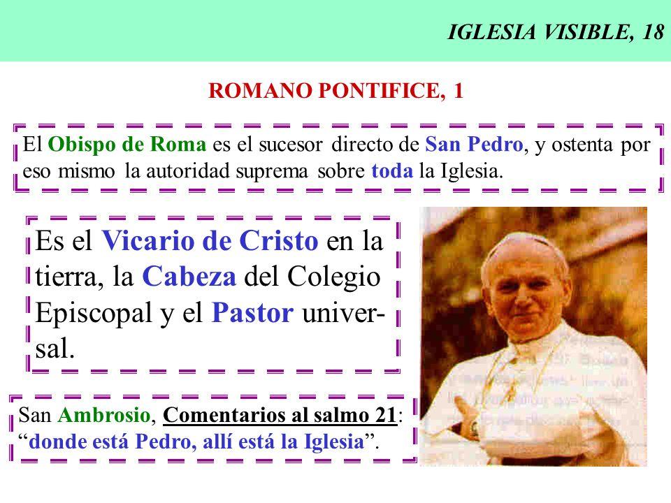IGLESIA VISIBLE, 18 ROMANO PONTIFICE, 1 El Obispo de Roma es el sucesor directo de San Pedro, y ostenta por eso mismo la autoridad suprema sobre toda