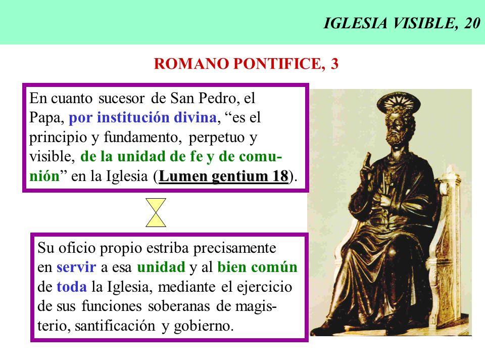 IGLESIA VISIBLE, 20 ROMANO PONTIFICE, 3 En cuanto sucesor de San Pedro, el Papa, por institución divina, es el principio y fundamento, perpetuo y visi