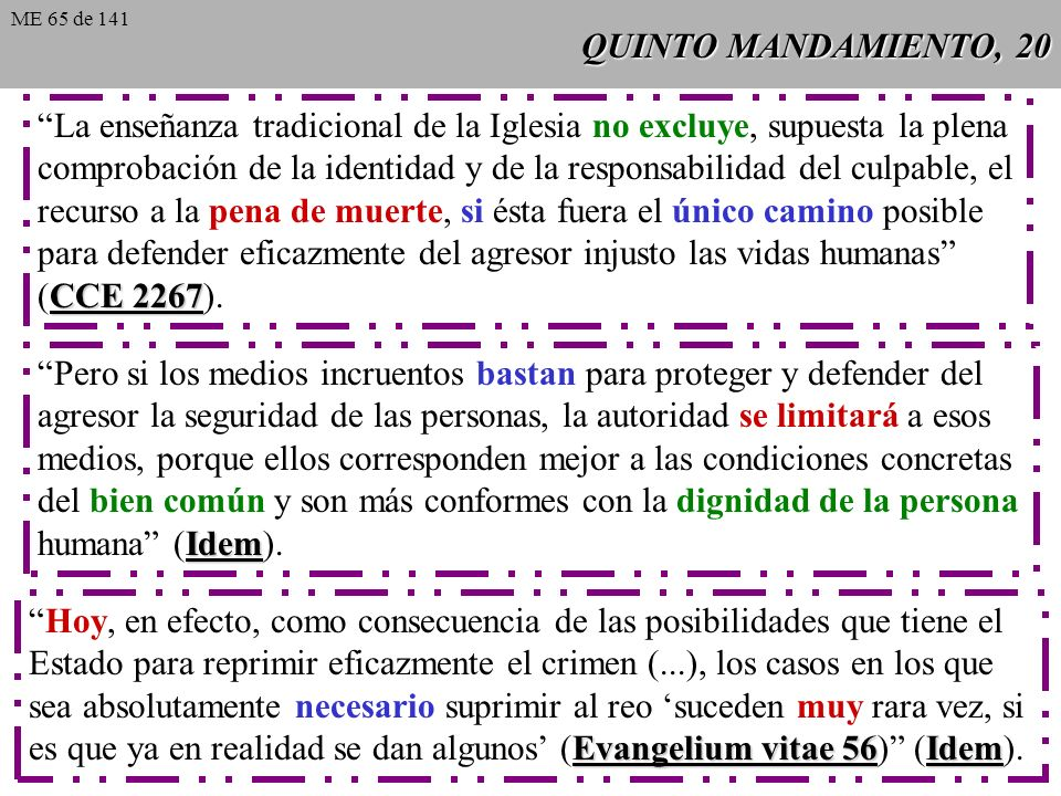 QUINTO MANDAMIENTO, 20 ME 65 de 141 La enseñanza tradicional de la Iglesia no excluye, supuesta la plena comprobación de la identidad y de la responsabilidad del culpable, el recurso a la pena de muerte, si ésta fuera el único camino posible para defender eficazmente del agresor injusto las vidas humanas CCE 2267 (CCE 2267).