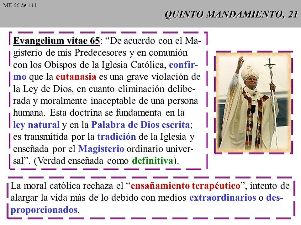 QUINTO MANDAMIENTO, 21 Evangelium vitae 65 Evangelium vitae 65: De acuerdo con el Ma- gisterio de mis Predecesores y en comunión con los Obispos de la Iglesia Católica, confir- mo que la eutanasia es una grave violación de la Ley de Dios, en cuanto eliminación delibe- rada y moralmente inaceptable de una persona humana.