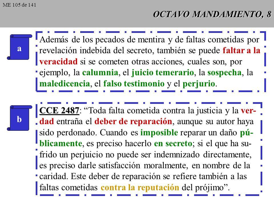 OCTAVO MANDAMIENTO, 7 CCE 2491 CCE 2491: Los secretos profesionales -que obligan, por ejemplo, a políticos, militares, médicos, juristas- o las confidencias hechas bajo secreto deben ser guardados, salvo los casos excepcionales en los que el no revelarlos podría causar al que los ha confiado, al que los ha recibido o a un tercero daños muy graves y evitables únicamente mediante la divulgación de la verdad.