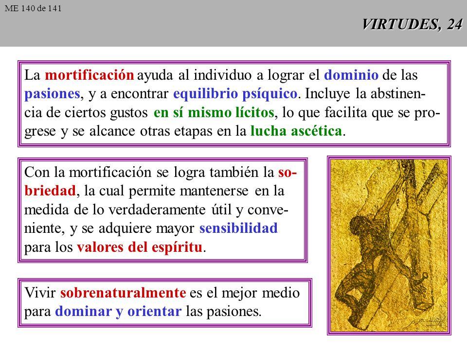 VIRTUDES, 24 La mortificación ayuda al individuo a lograr el dominio de las pasiones, y a encontrar equilibrio psíquico.