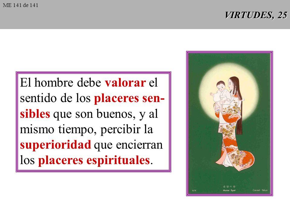 VIRTUDES, 25 El hombre debe valorar el sentido de los placeres sen- sibles que son buenos, y al mismo tiempo, percibir la superioridad que encierran los placeres espirituales.