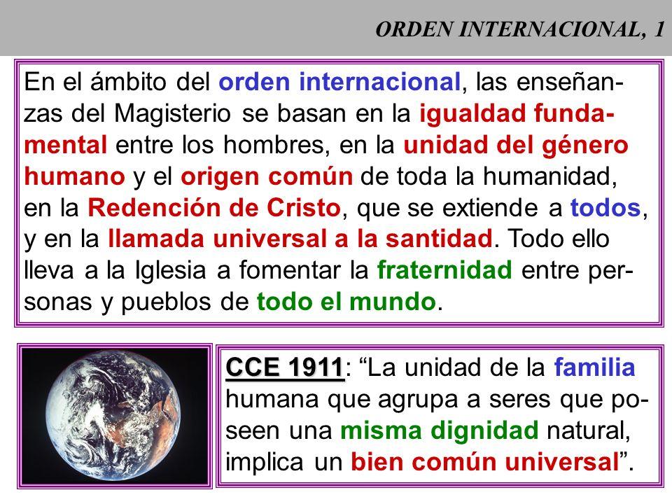 ORDEN INTERNACIONAL, 1 En el ámbito del orden internacional, las enseñan- zas del Magisterio se basan en la igualdad funda- mental entre los hombres, en la unidad del género humano y el origen común de toda la humanidad, en la Redención de Cristo, que se extiende a todos, y en la llamada universal a la santidad.