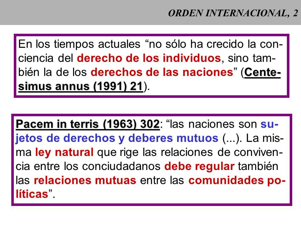 ORDEN INTERNACIONAL, 2 En los tiempos actuales no sólo ha crecido la con- ciencia del derecho de los individuos, sino tam- Cente- bién la de los derechos de las naciones (Cente- simus annus (1991) 21 simus annus (1991) 21).