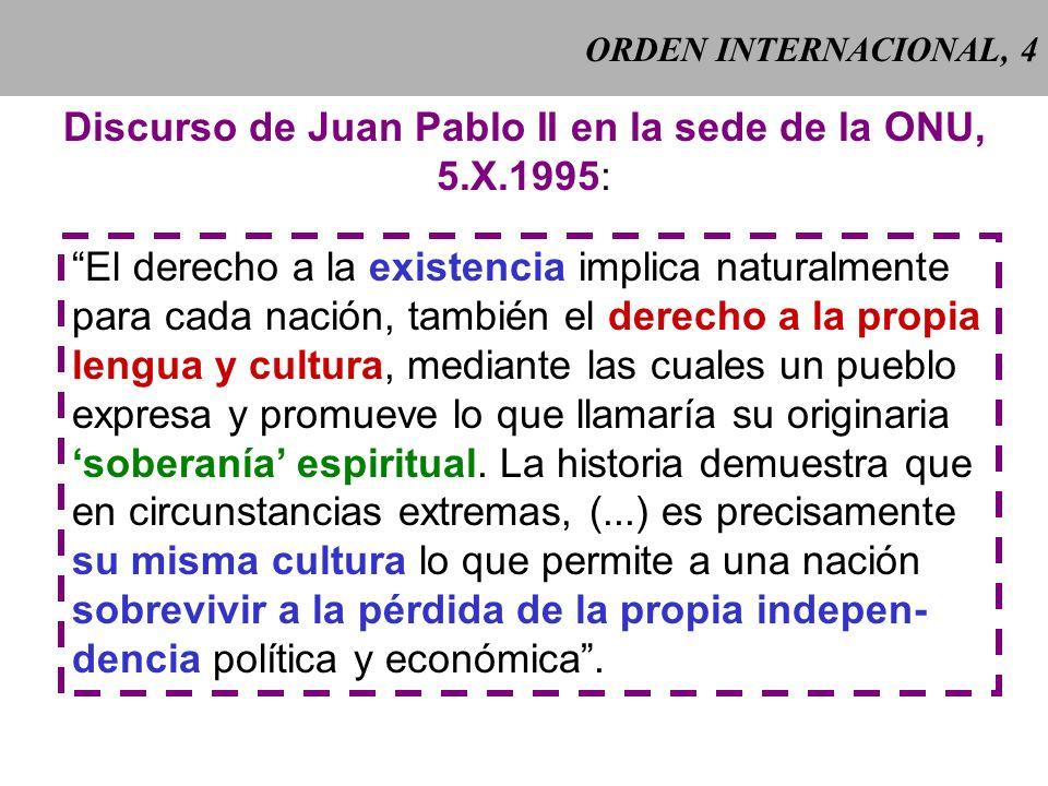 ORDEN INTERNACIONAL, 4 Discurso de Juan Pablo II en la sede de la ONU, 5.X.1995: El derecho a la existencia implica naturalmente para cada nación, también el derecho a la propia lengua y cultura, mediante las cuales un pueblo expresa y promueve lo que llamaría su originaria soberanía espiritual.