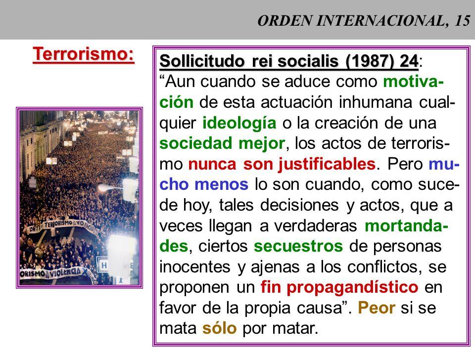 ORDEN INTERNACIONAL, 15Terrorismo: Sollicitudo rei socialis (1987) 24 Sollicitudo rei socialis (1987) 24: Aun cuando se aduce como motiva- ción de esta actuación inhumana cual- quier ideología o la creación de una sociedad mejor, los actos de terroris- mo nunca son justificables.